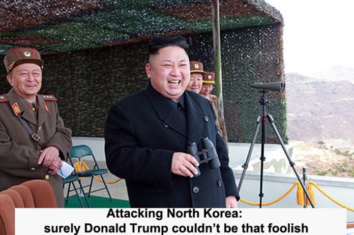 attacking north korea: surely donald trump couldn't be that foolish