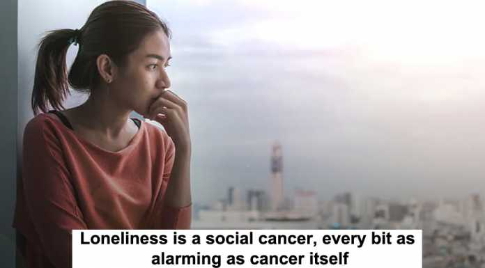 loneliness is a social cancer, every bit as alarming as cancer itself