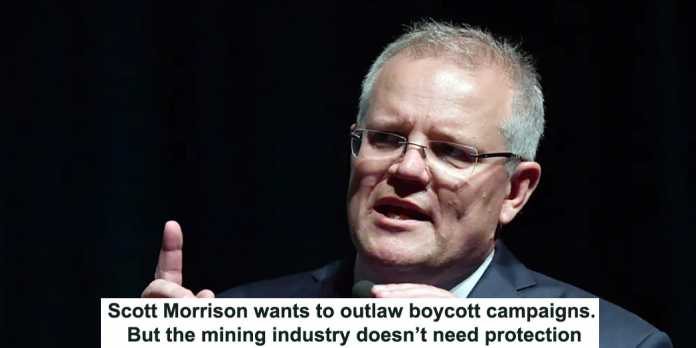 scott morrison wants to outlaw boycott campaigns. but the mining industry doesn't need protection