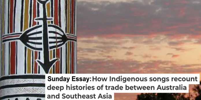 sunday essay: how indigenous songs recount deep histories of trade between australia and southeast asia