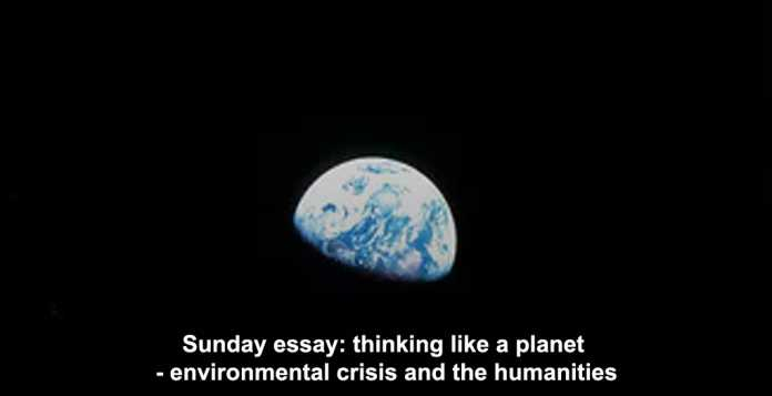 sunday essay: thinking like a planet – environmental crisis and the humanities