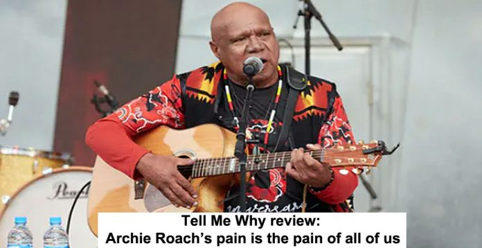 tell me why review: archie roach's pain is the pain of all of us