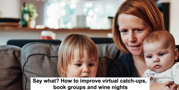say what? how to improve virtual catch-ups, book groups and wine nights