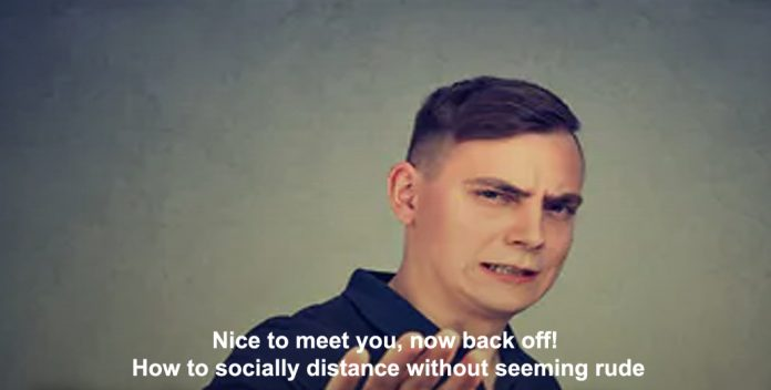 nice to meet you, now back off! how to socially distance without seeming rude