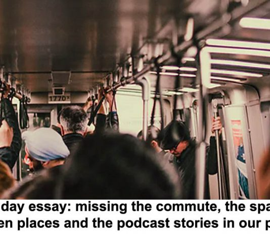 sunday essay: missing the commute, the spaces between places and the podcast stories in our pockets