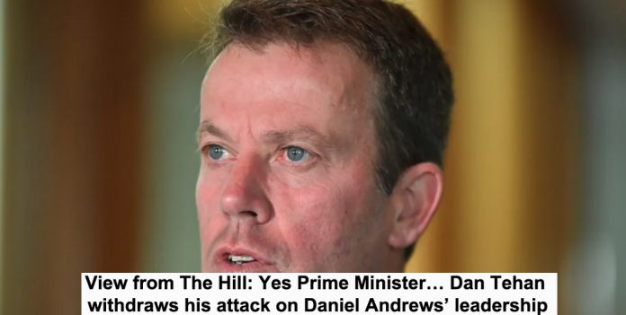 view from the hill: yes prime minister… dan tehan withdraws his attack on daniel andrews' leadership