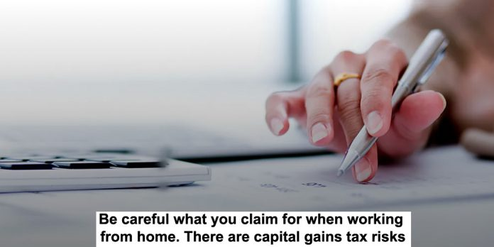 be careful what you claim for when working from home. there are capital gains tax risks
