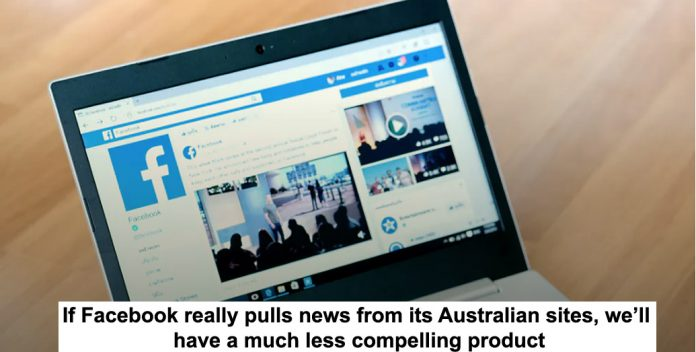 if facebook really pulls news from its australian sites, we'll have a much less compelling product