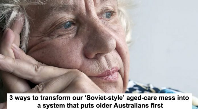 3 ways to transform our 'soviet-style' aged-care mess into a system that puts older australians first